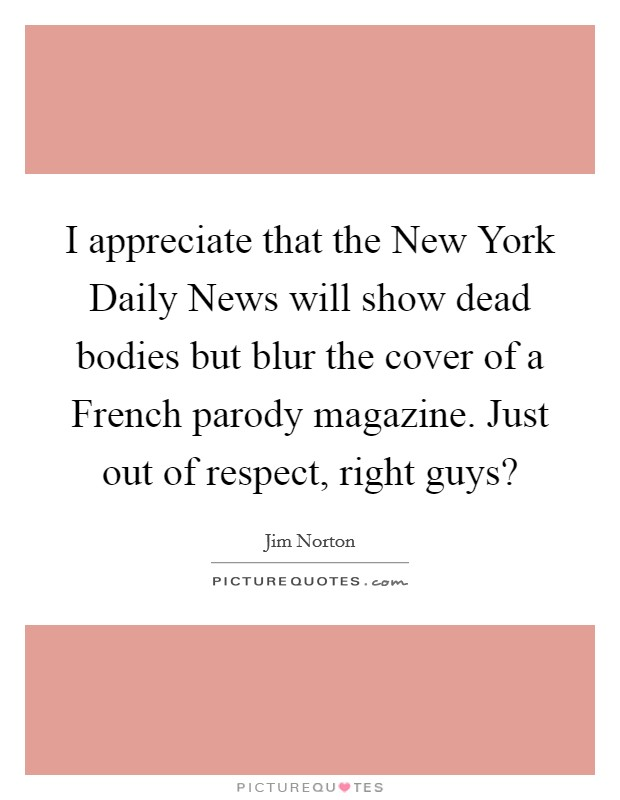 I appreciate that the New York Daily News will show dead bodies but blur the cover of a French parody magazine. Just out of respect, right guys? Picture Quote #1