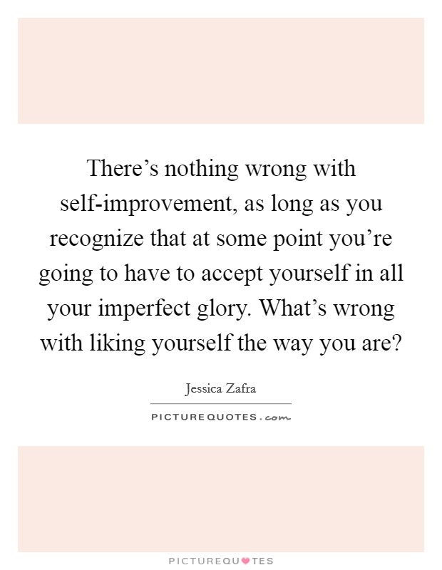 There's nothing wrong with self-improvement, as long as you recognize that at some point you're going to have to accept yourself in all your imperfect glory. What's wrong with liking yourself the way you are? Picture Quote #1