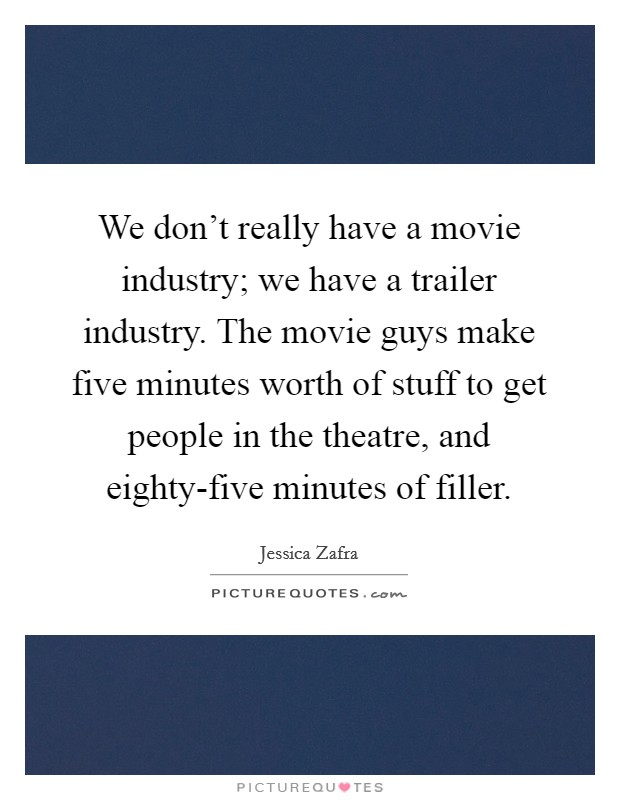 We don't really have a movie industry; we have a trailer industry. The movie guys make five minutes worth of stuff to get people in the theatre, and eighty-five minutes of filler Picture Quote #1