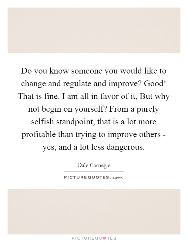 Do you know someone you would like to change and regulate and improve? Good! That is fine. I am all in favor of it, But why not begin on yourself? From a purely selfish standpoint, that is a lot more profitable than trying to improve others - yes, and a lot less dangerous Picture Quote #1