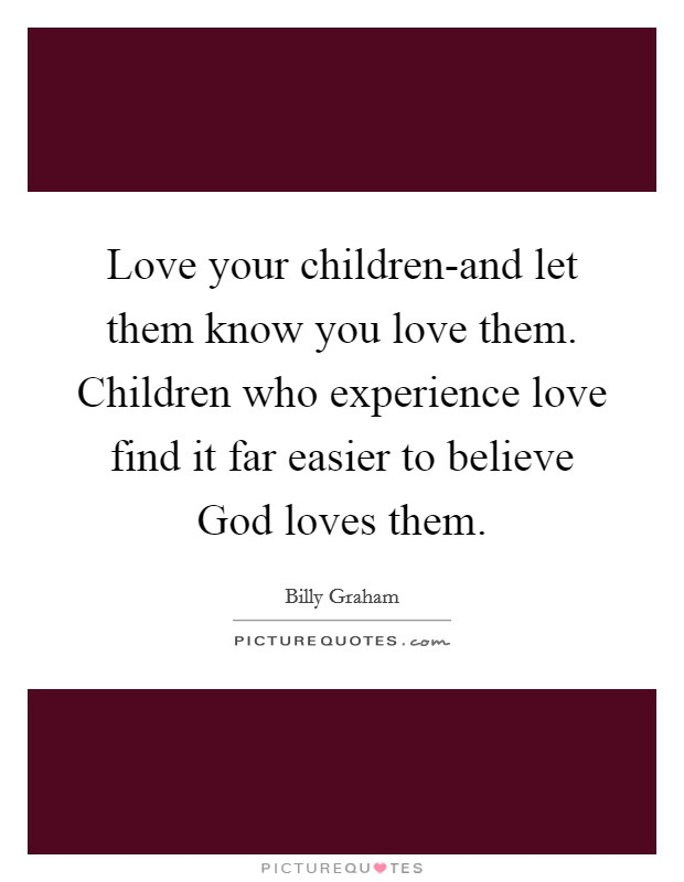 Love your children-and let them know you love them. Children who experience love find it far easier to believe God loves them Picture Quote #1