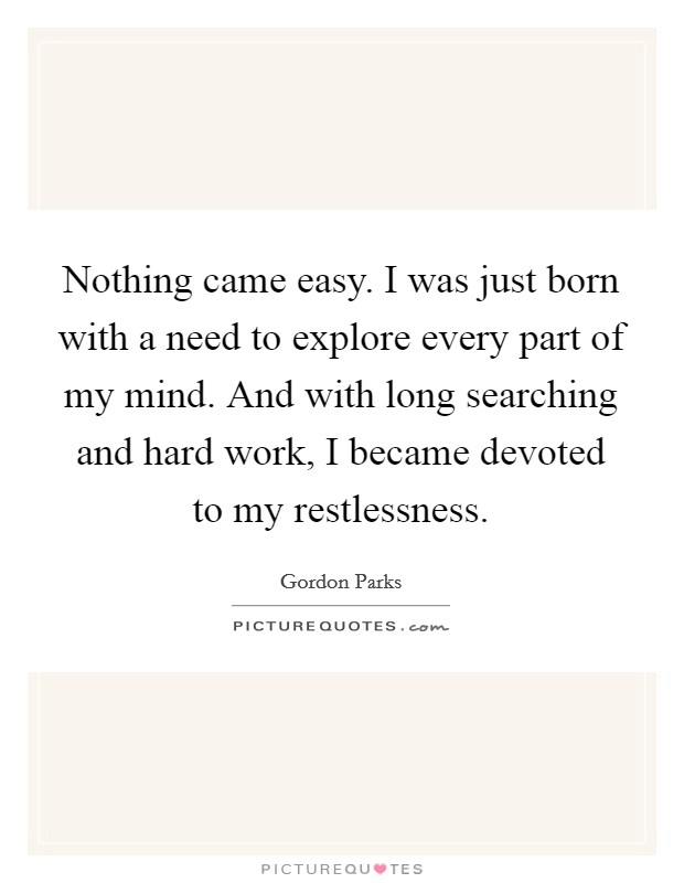 Nothing came easy. I was just born with a need to explore every part of my mind. And with long searching and hard work, I became devoted to my restlessness Picture Quote #1