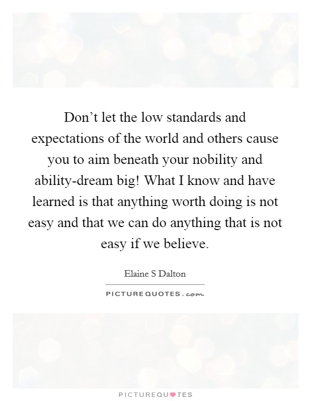 Don't let the low standards and expectations of the world and others cause you to aim beneath your nobility and ability-dream big! What I know and have learned is that anything worth doing is not easy and that we can do anything that is not easy if we believe Picture Quote #1