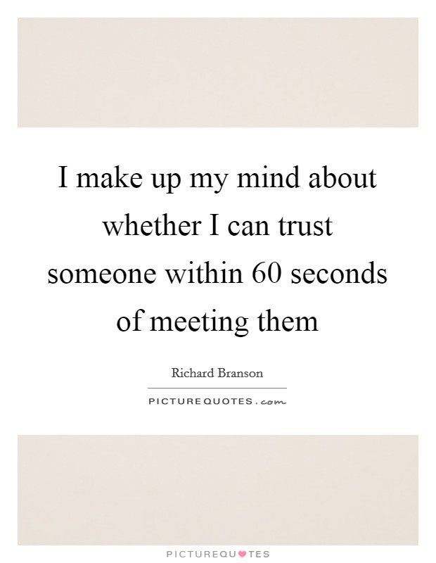 I make up my mind about whether I can trust someone within 60 seconds of meeting them Picture Quote #1