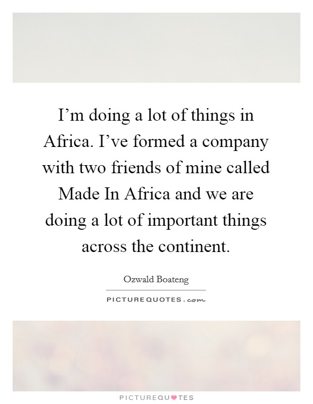I'm doing a lot of things in Africa. I've formed a company with two friends of mine called Made In Africa and we are doing a lot of important things across the continent Picture Quote #1