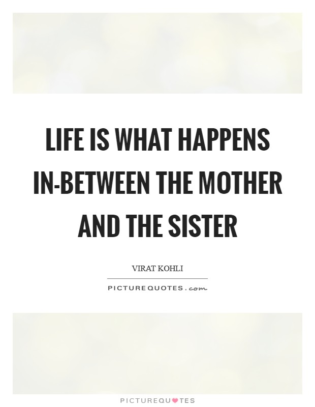 Life is what happens in-between the mother and the sister Picture Quote #1