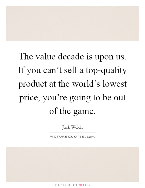 The value decade is upon us. If you can't sell a top-quality product at the world's lowest price, you're going to be out of the game Picture Quote #1