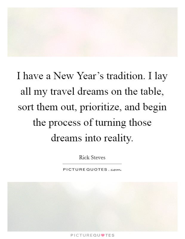 I have a New Year's tradition. I lay all my travel dreams on the table, sort them out, prioritize, and begin the process of turning those dreams into reality Picture Quote #1