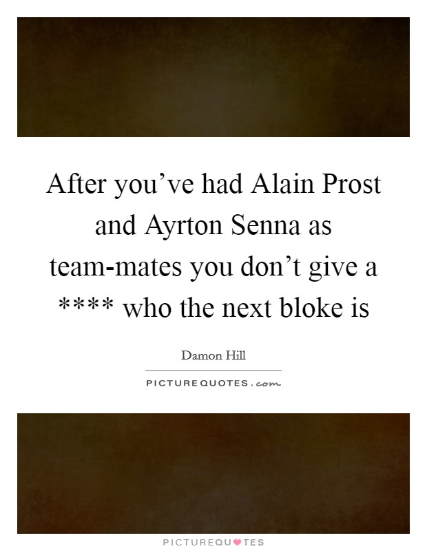 After you've had Alain Prost and Ayrton Senna as team-mates you don't give a **** who the next bloke is Picture Quote #1