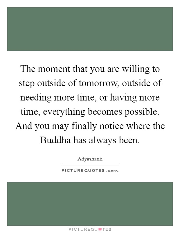 The moment that you are willing to step outside of tomorrow, outside of needing more time, or having more time, everything becomes possible. And you may finally notice where the Buddha has always been Picture Quote #1