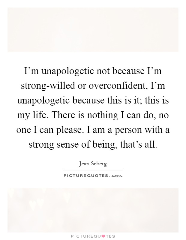 I'm unapologetic not because I'm strong-willed or overconfident, I'm unapologetic because this is it; this is my life. There is nothing I can do, no one I can please. I am a person with a strong sense of being, that's all Picture Quote #1