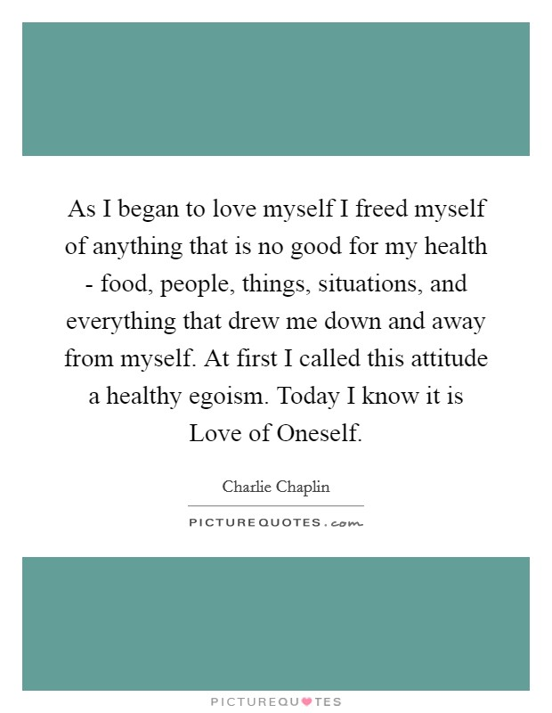 As I began to love myself I freed myself of anything that is no good for my health - food, people, things, situations, and everything that drew me down and away from myself. At first I called this attitude a healthy egoism. Today I know it is Love of Oneself Picture Quote #1