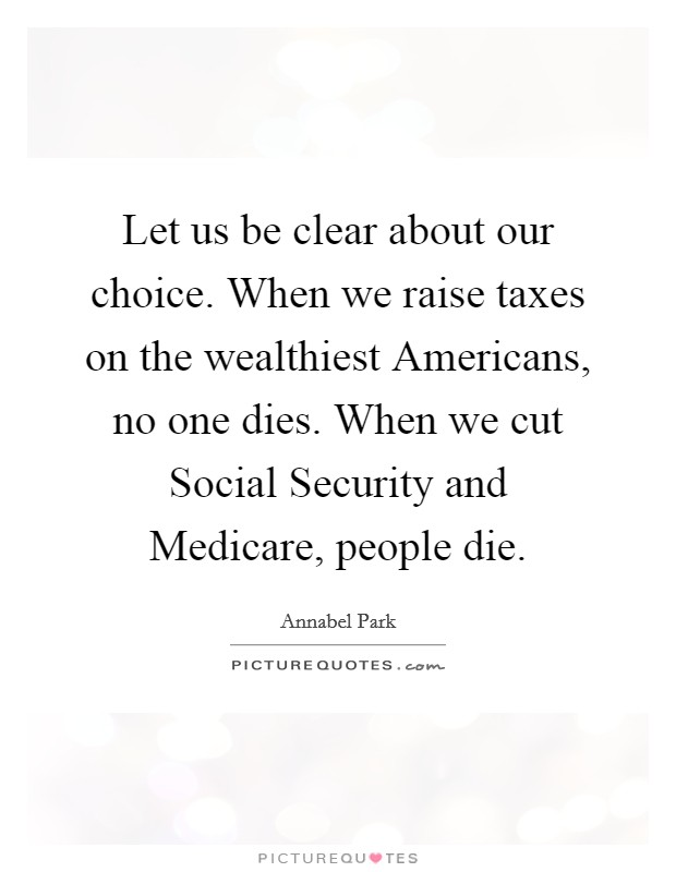 Let us be clear about our choice. When we raise taxes on the wealthiest Americans, no one dies. When we cut Social Security and Medicare, people die Picture Quote #1