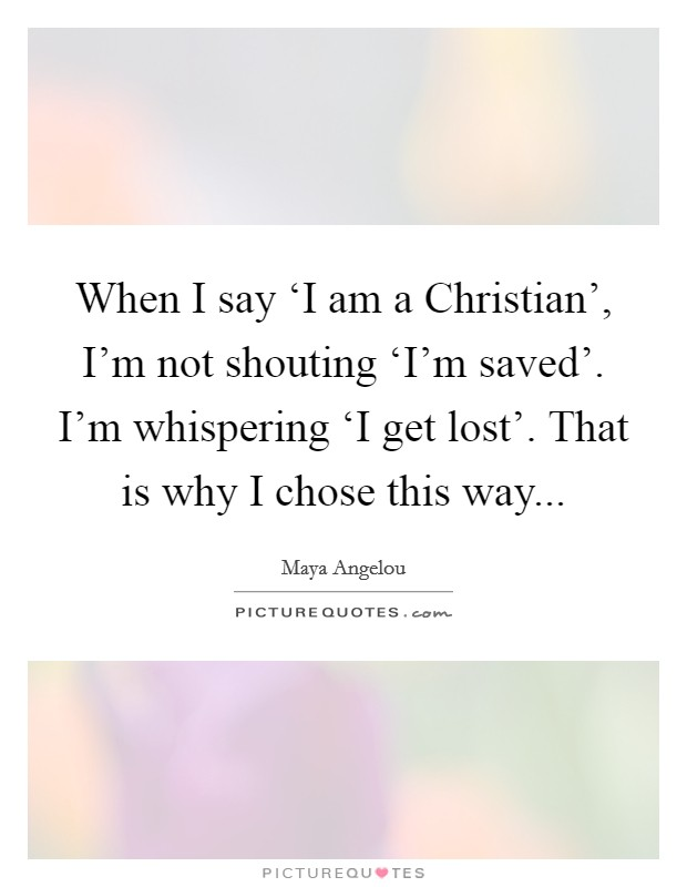When I say 'I am a Christian', I'm not shouting 'I'm saved'. I'm whispering 'I get lost'. That is why I chose this way Picture Quote #1