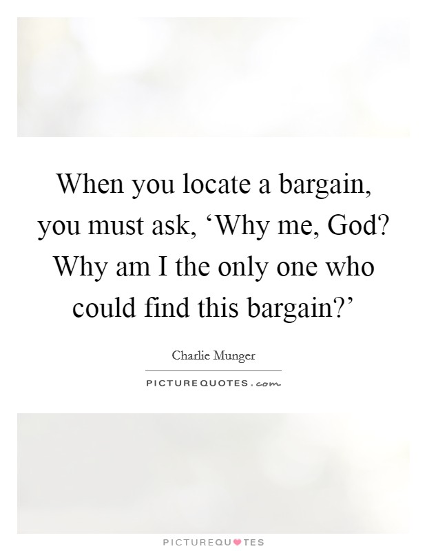 When you locate a bargain, you must ask, 'Why me, God? Why am I the only one who could find this bargain?' Picture Quote #1