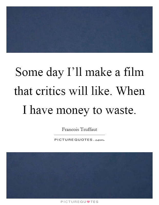 Some day I'll make a film that critics will like. When I have money to waste Picture Quote #1