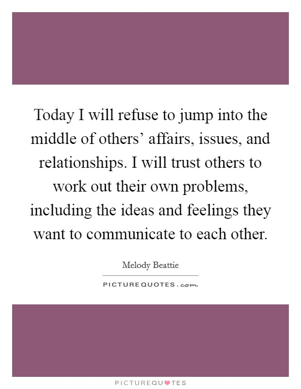 Today I will refuse to jump into the middle of others' affairs, issues, and relationships. I will trust others to work out their own problems, including the ideas and feelings they want to communicate to each other Picture Quote #1