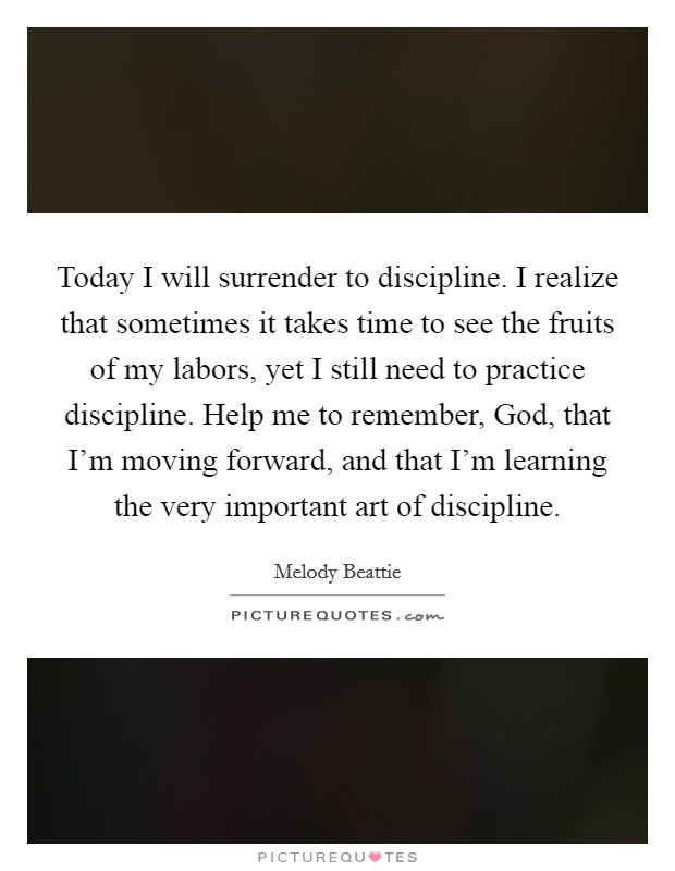 Today I will surrender to discipline. I realize that sometimes it takes time to see the fruits of my labors, yet I still need to practice discipline. Help me to remember, God, that I'm moving forward, and that I'm learning the very important art of discipline Picture Quote #1