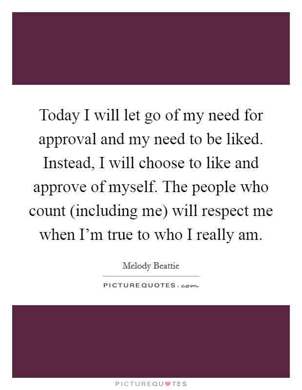 Today I will let go of my need for approval and my need to be liked. Instead, I will choose to like and approve of myself. The people who count (including me) will respect me when I'm true to who I really am Picture Quote #1