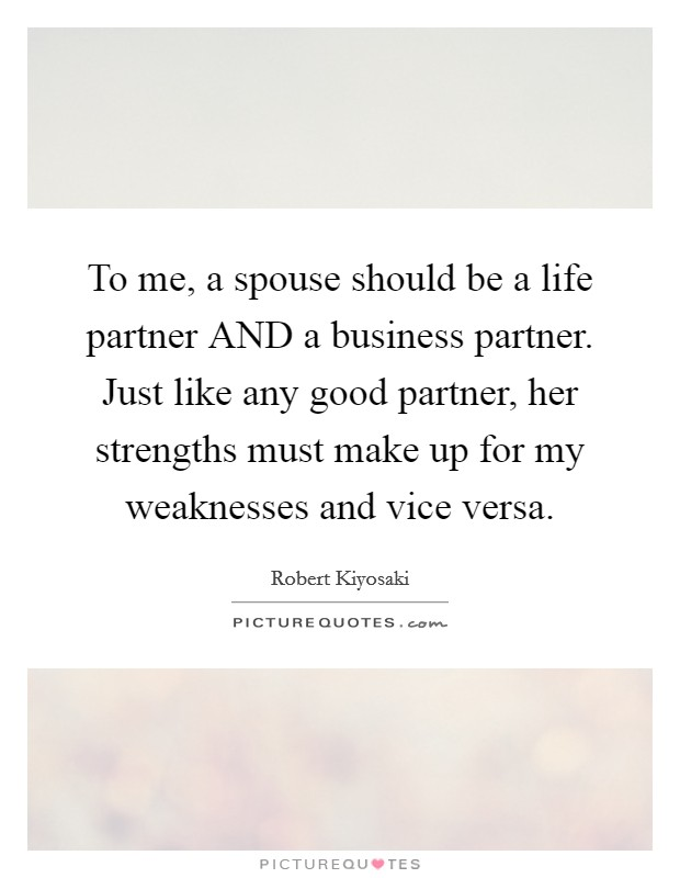 To me, a spouse should be a life partner AND a business partner. Just like any good partner, her strengths must make up for my weaknesses and vice versa Picture Quote #1