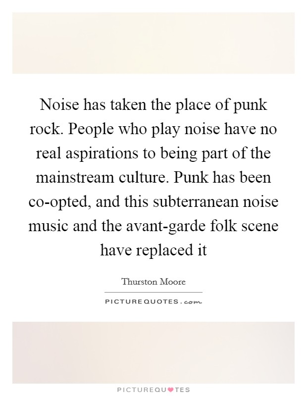 Noise has taken the place of punk rock. People who play noise have no real aspirations to being part of the mainstream culture. Punk has been co-opted, and this subterranean noise music and the avant-garde folk scene have replaced it Picture Quote #1