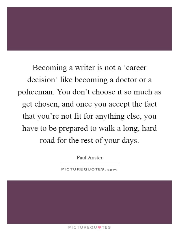 Becoming a writer is not a 'career decision' like becoming a doctor or a policeman. You don't choose it so much as get chosen, and once you accept the fact that you're not fit for anything else, you have to be prepared to walk a long, hard road for the rest of your days Picture Quote #1