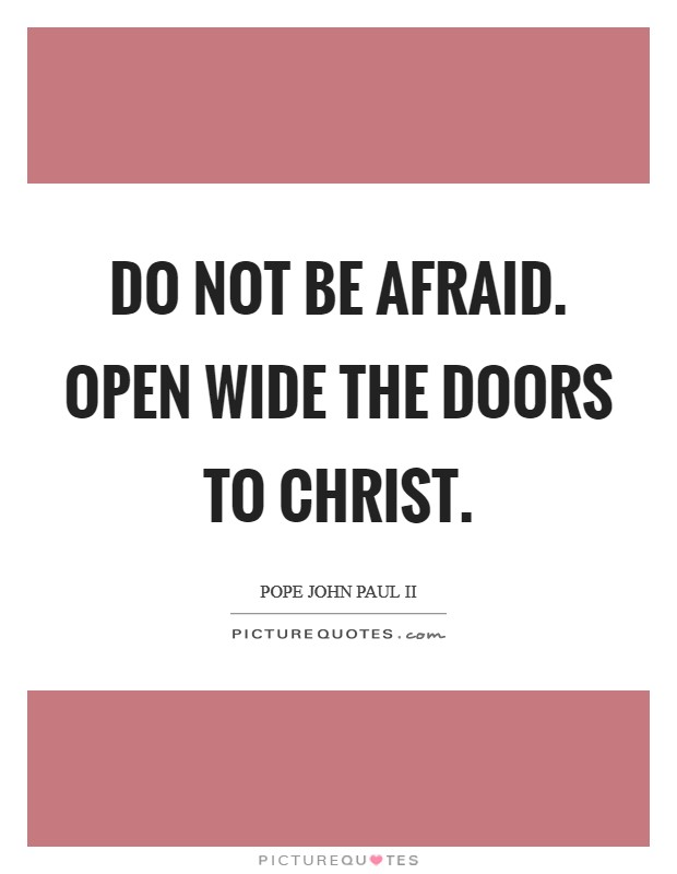 Do not be afraid. Open wide the doors to Christ Picture Quote #1