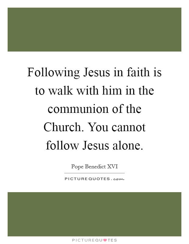 Following Jesus in faith is to walk with him in the communion of the Church. You cannot follow Jesus alone Picture Quote #1