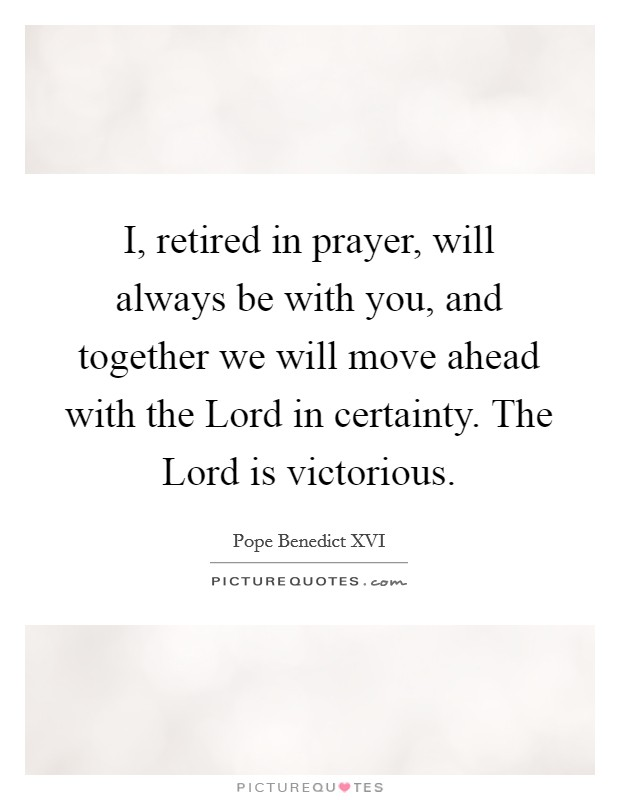 I, retired in prayer, will always be with you, and together we will move ahead with the Lord in certainty. The Lord is victorious Picture Quote #1