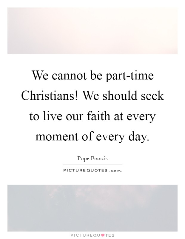 We cannot be part-time Christians! We should seek to live our faith at every moment of every day Picture Quote #1