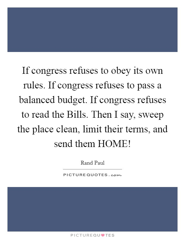 If congress refuses to obey its own rules. If congress refuses to pass a balanced budget. If congress refuses to read the Bills. Then I say, sweep the place clean, limit their terms, and send them HOME! Picture Quote #1