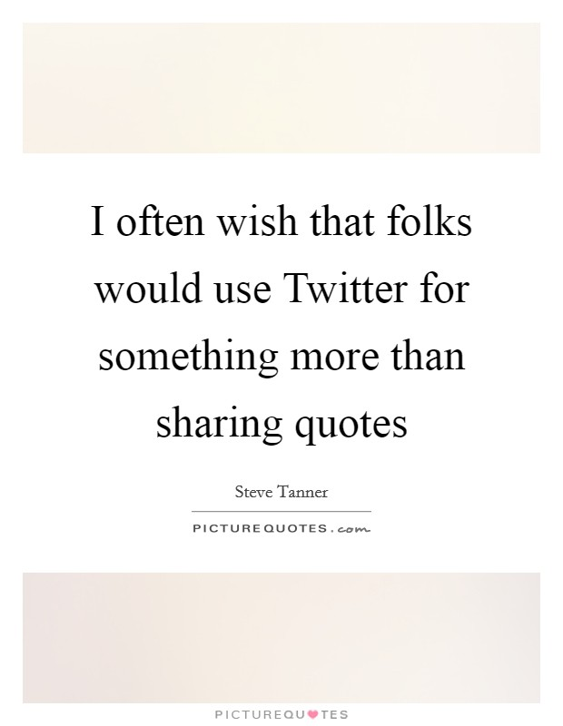 I often wish that folks would use Twitter for something more than sharing quotes Picture Quote #1