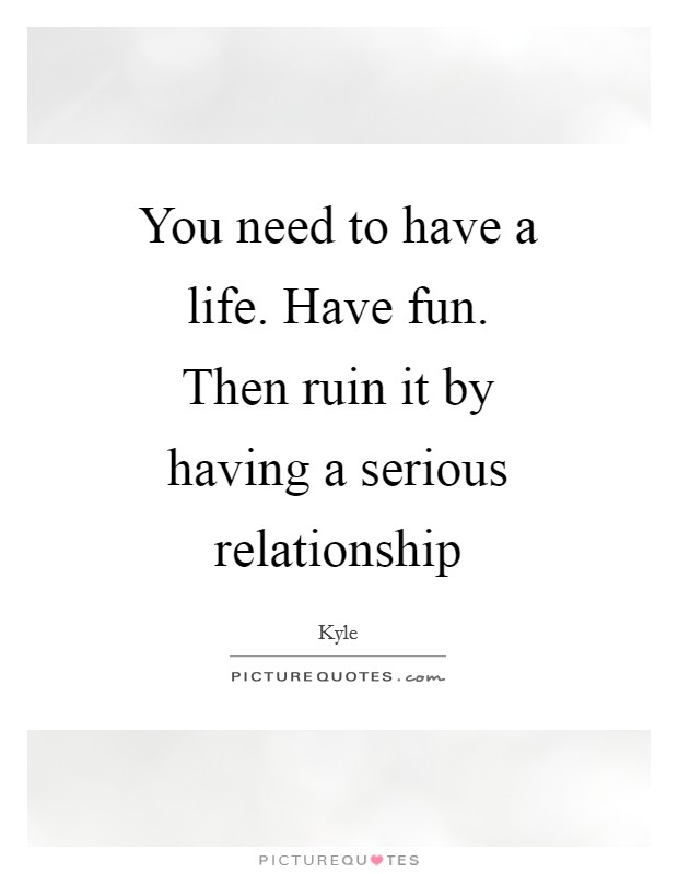 You need to have a life. Have fun. Then ruin it by having a serious relationship Picture Quote #1
