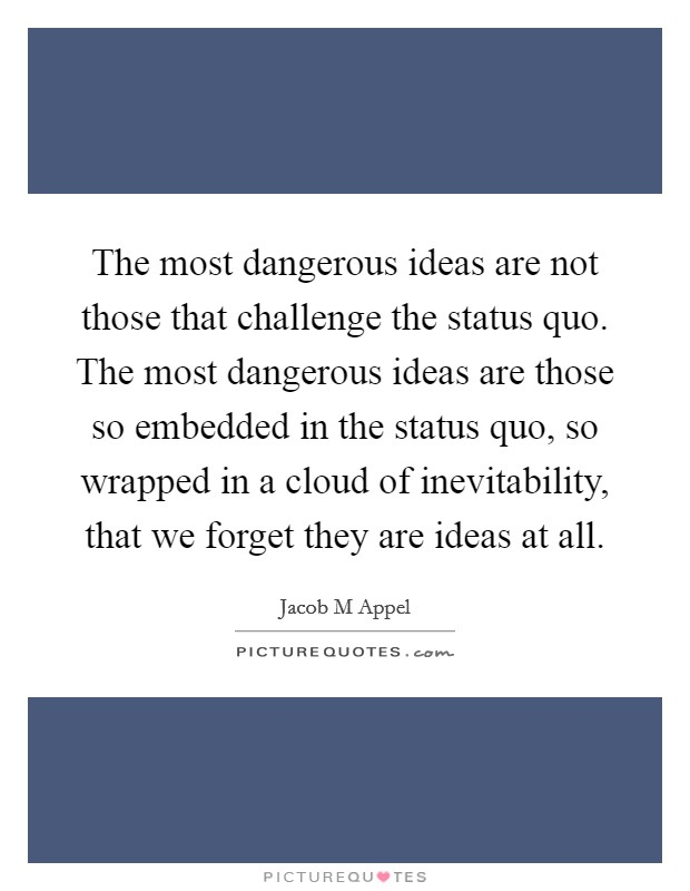 The most dangerous ideas are not those that challenge the status quo. The most dangerous ideas are those so embedded in the status quo, so wrapped in a cloud of inevitability, that we forget they are ideas at all Picture Quote #1