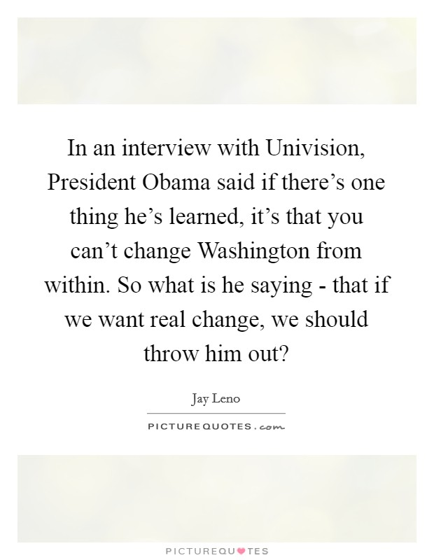 In an interview with Univision, President Obama said if there's one thing he's learned, it's that you can't change Washington from within. So what is he saying - that if we want real change, we should throw him out? Picture Quote #1