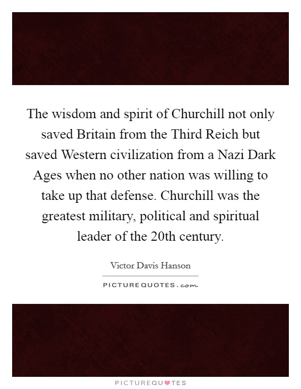 The wisdom and spirit of Churchill not only saved Britain from the Third Reich but saved Western civilization from a Nazi Dark Ages when no other nation was willing to take up that defense. Churchill was the greatest military, political and spiritual leader of the 20th century Picture Quote #1