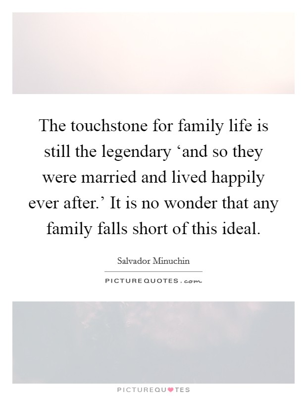 The touchstone for family life is still the legendary 'and so they were married and lived happily ever after.' It is no wonder that any family falls short of this ideal Picture Quote #1