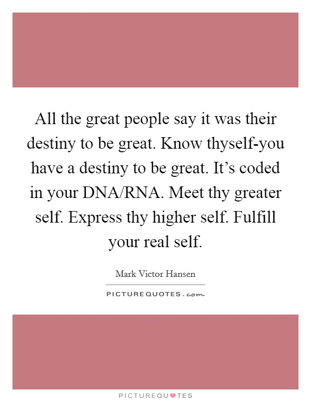 All the great people say it was their destiny to be great. Know thyself-you have a destiny to be great. It's coded in your DNA/RNA. Meet thy greater self. Express thy higher self. Fulfill your real self Picture Quote #1