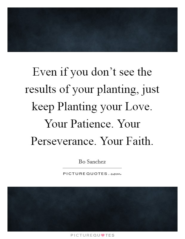 Even if you don't see the results of your planting, just keep Planting your Love. Your Patience. Your Perseverance. Your Faith Picture Quote #1