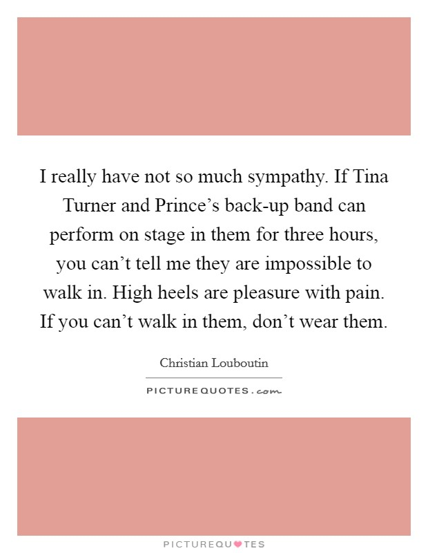 I really have not so much sympathy. If Tina Turner and Prince's back-up band can perform on stage in them for three hours, you can't tell me they are impossible to walk in. High heels are pleasure with pain. If you can't walk in them, don't wear them Picture Quote #1