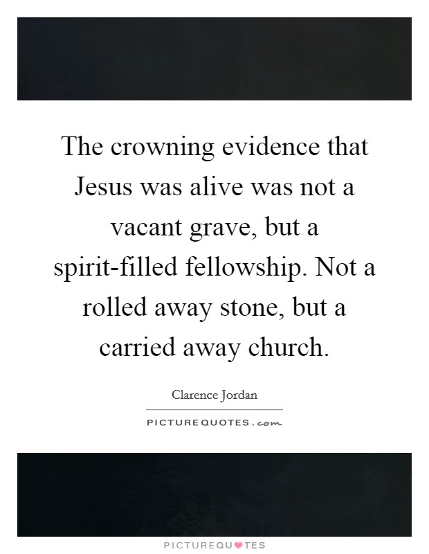 The crowning evidence that Jesus was alive was not a vacant grave, but a spirit-filled fellowship. Not a rolled away stone, but a carried away church Picture Quote #1