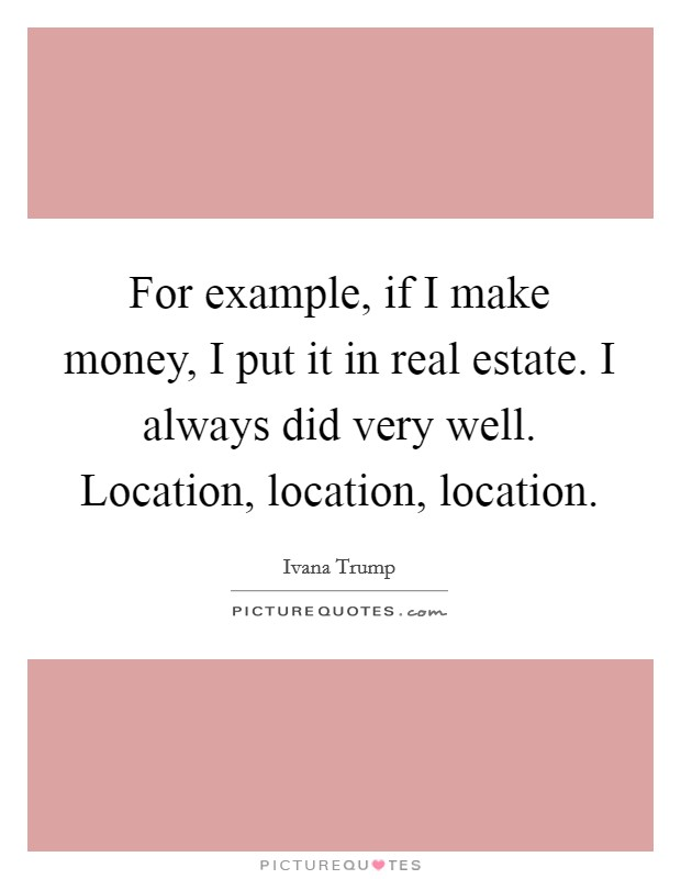 For example, if I make money, I put it in real estate. I always did very well. Location, location, location Picture Quote #1