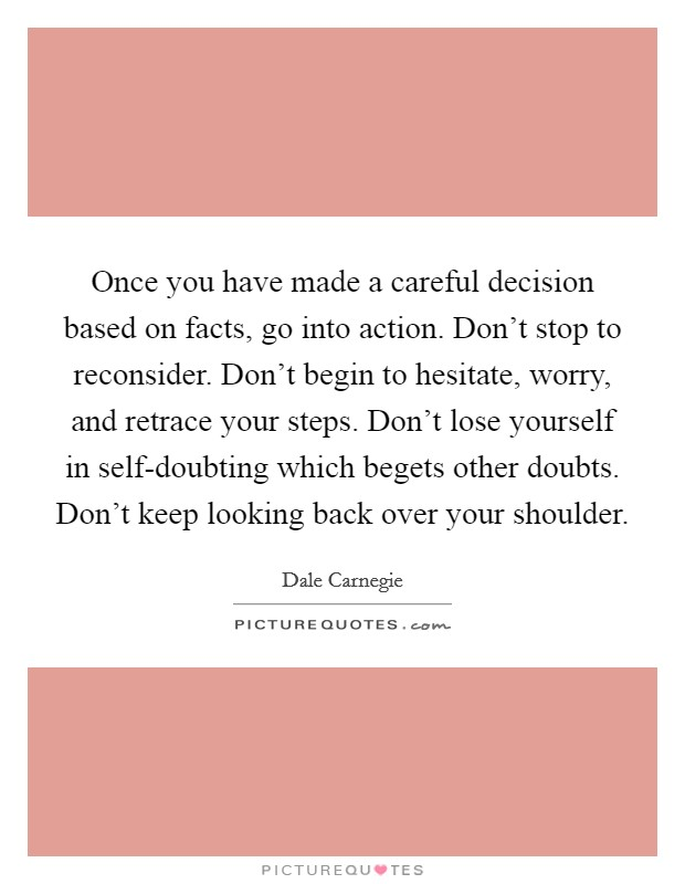 Once you have made a careful decision based on facts, go into action. Don't stop to reconsider. Don't begin to hesitate, worry, and retrace your steps. Don't lose yourself in self-doubting which begets other doubts. Don't keep looking back over your shoulder Picture Quote #1