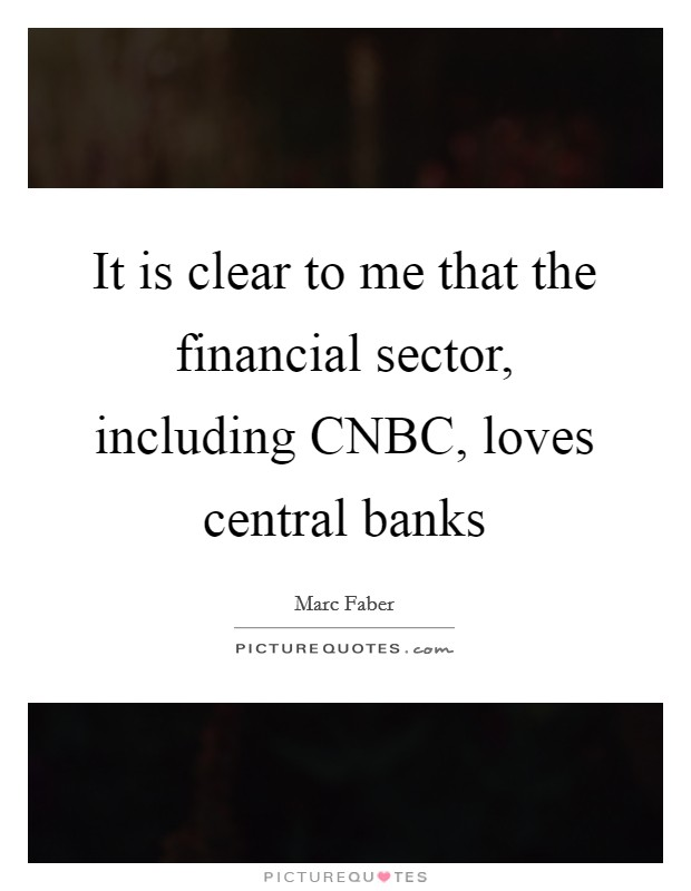It is clear to me that the financial sector, including CNBC, loves central banks Picture Quote #1
