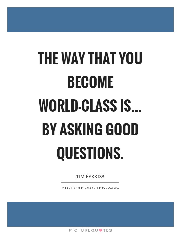 The way that you become world-class is... by asking good questions Picture Quote #1