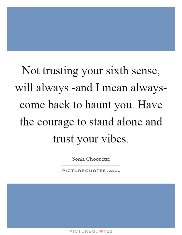 Not trusting your sixth sense, will always -and I mean always- come back to haunt you. Have the courage to stand alone and trust your vibes Picture Quote #1