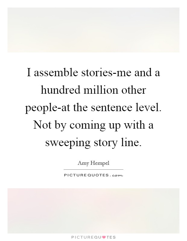 I assemble stories-me and a hundred million other people-at the sentence level. Not by coming up with a sweeping story line Picture Quote #1