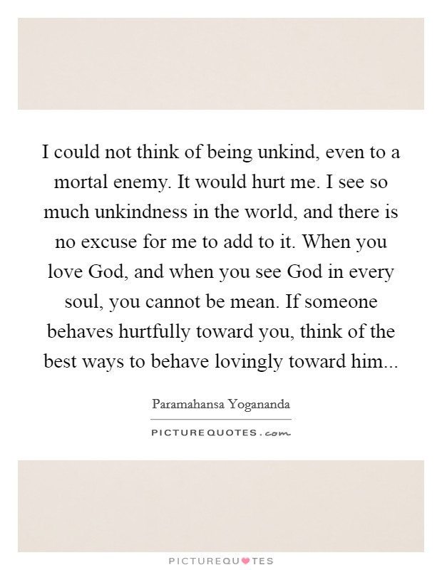I could not think of being unkind, even to a mortal enemy. It would hurt me. I see so much unkindness in the world, and there is no excuse for me to add to it. When you love God, and when you see God in every soul, you cannot be mean. If someone behaves hurtfully toward you, think of the best ways to behave lovingly toward him Picture Quote #1