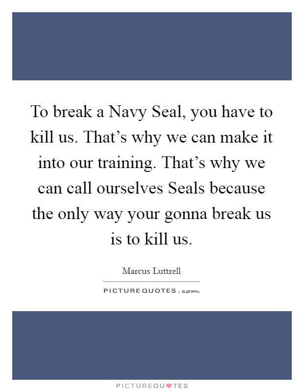 To break a Navy Seal, you have to kill us. That's why we can make it into our training. That's why we can call ourselves Seals because the only way your gonna break us is to kill us Picture Quote #1