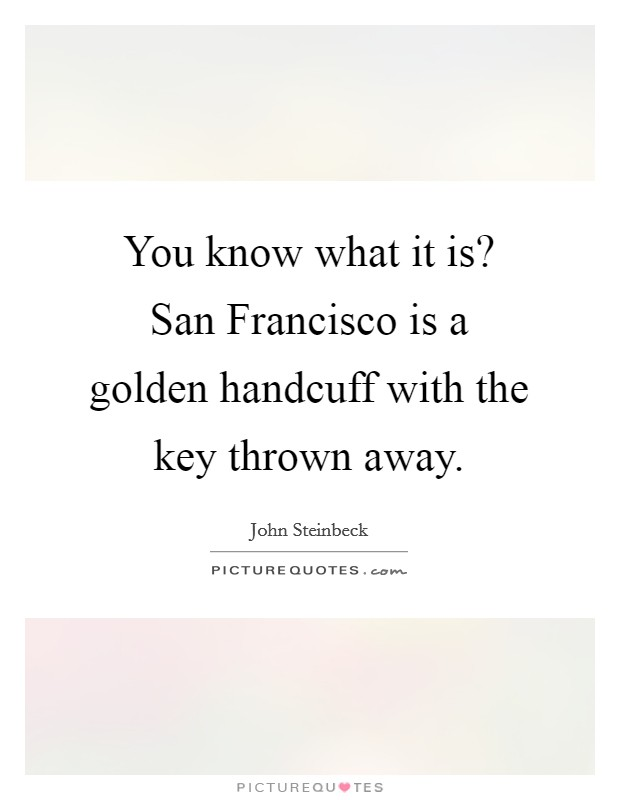 You know what it is? San Francisco is a golden handcuff with the key thrown away Picture Quote #1